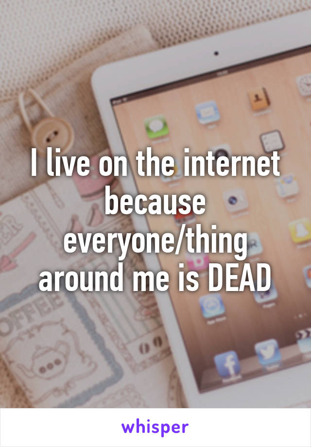 I live on the internet because everyone/thing around me is DEAD