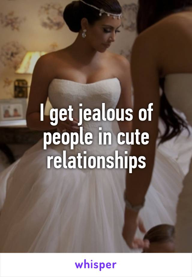 I get jealous of people in cute relationships