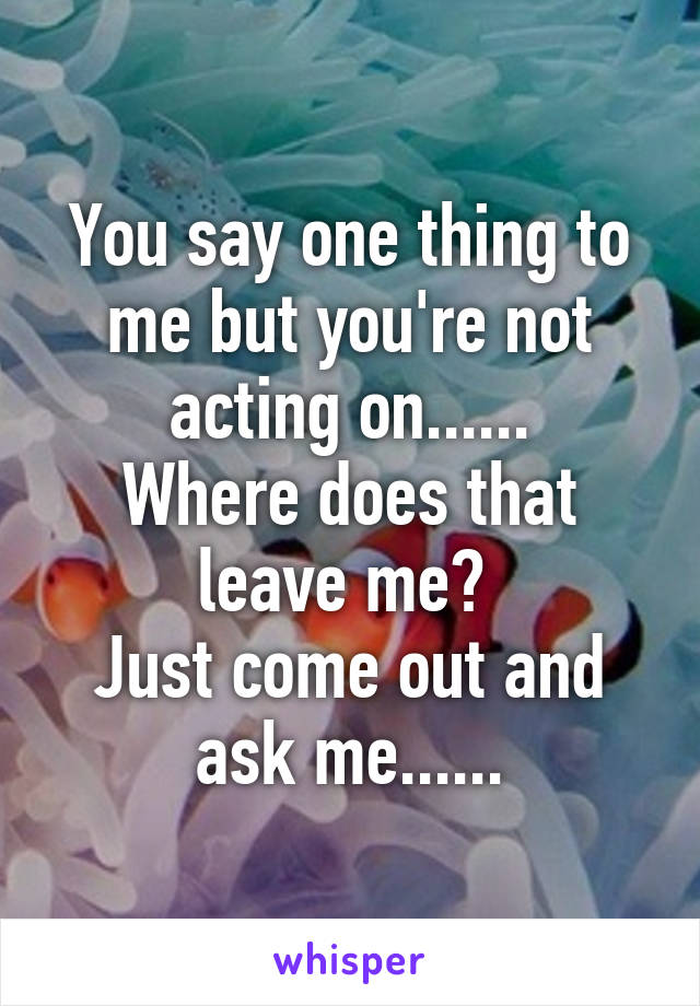 You say one thing to me but you're not acting on...... Where does that leave me?  Just come out and ask me......
