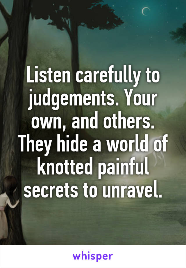 Listen carefully to judgements. Your own, and others. They hide a world of knotted painful secrets to unravel.