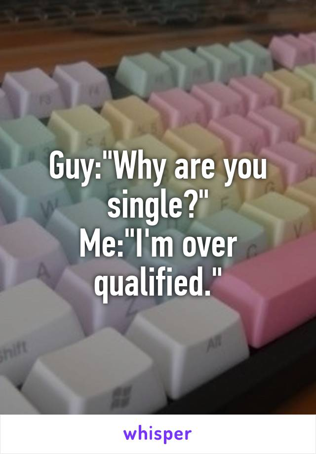 """Guy:""""Why are you single?"""" Me:""""I'm over qualified."""""""