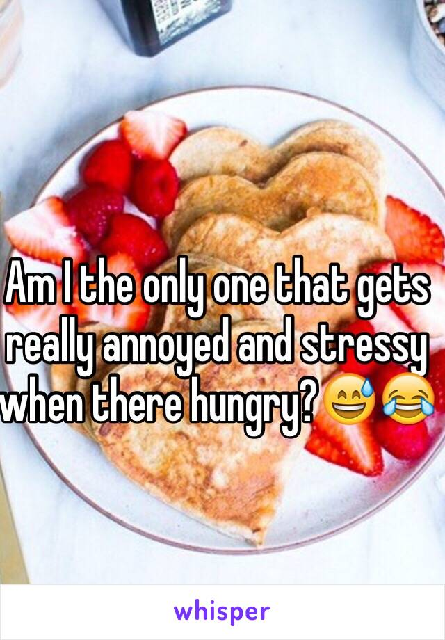 Am I the only one that gets really annoyed and stressy when there hungry?😅😂