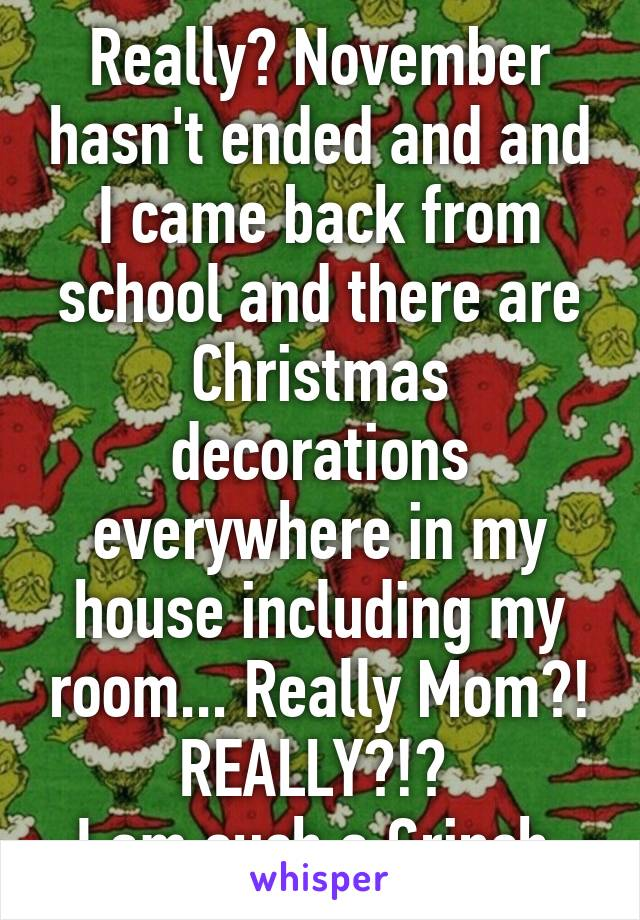 Really? November hasn't ended and and I came back from school and there are Christmas decorations everywhere in my house including my room... Really Mom?! REALLY?!?  I am such a Grinch.