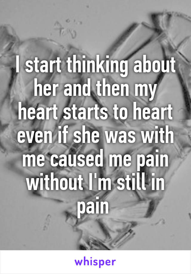 I start thinking about her and then my heart starts to heart even if she was with me caused me pain without I'm still in pain