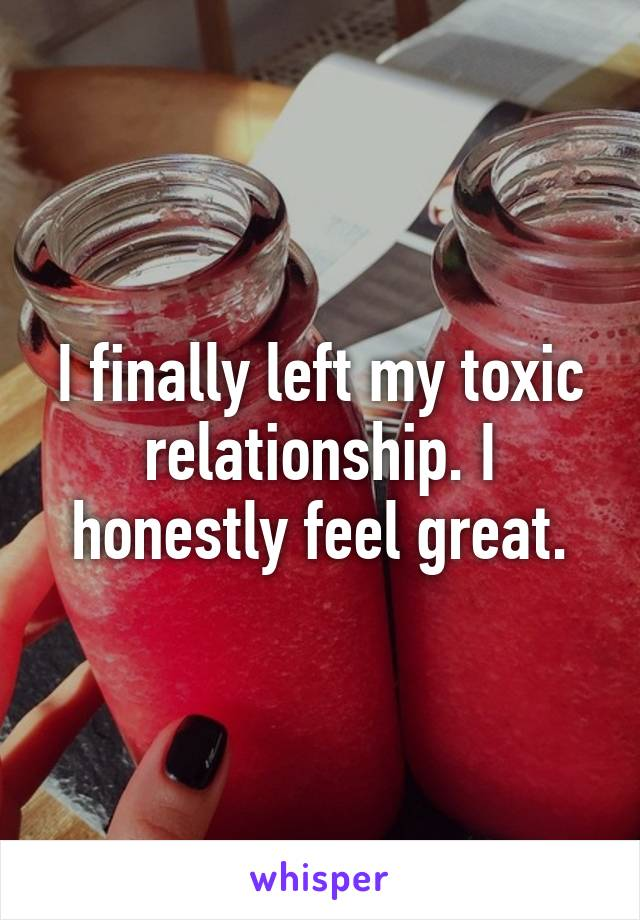 I finally left my toxic relationship. I honestly feel great.