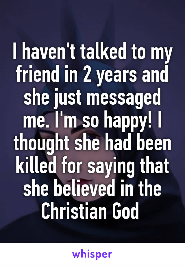 I haven't talked to my friend in 2 years and she just messaged me. I'm so happy! I thought she had been killed for saying that she believed in the Christian God