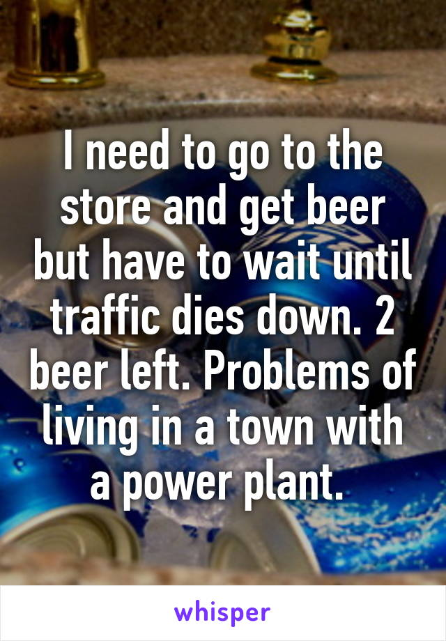 I need to go to the store and get beer but have to wait until traffic dies down. 2 beer left. Problems of living in a town with a power plant.