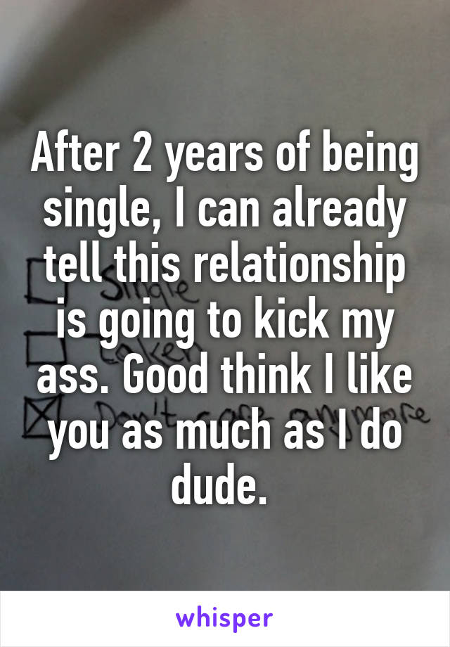 After 2 years of being single, I can already tell this relationship is going to kick my ass. Good think I like you as much as I do dude.