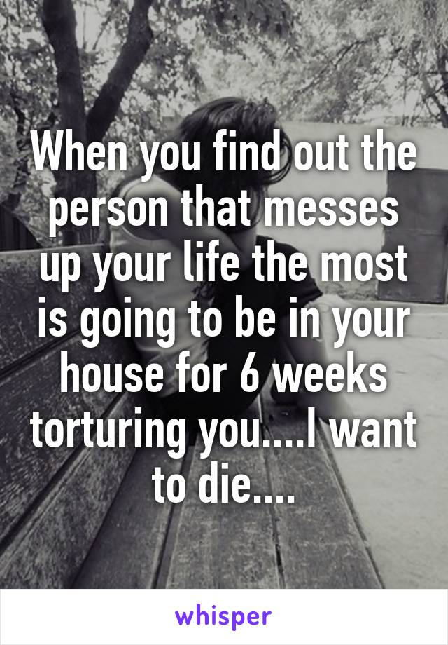 When you find out the person that messes up your life the most is going to be in your house for 6 weeks torturing you....I want to die....