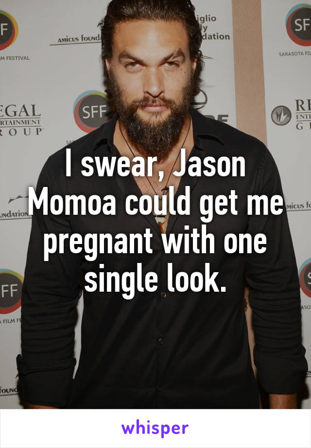 I swear, Jason Momoa could get me pregnant with one single look.
