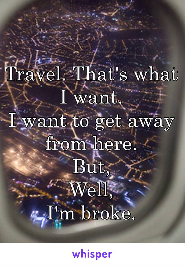 Travel. That's what I want.  I want to get away from here.  But, Well, I'm broke.