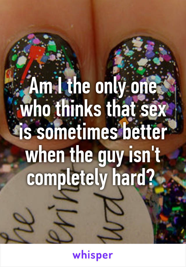 Am I the only one who thinks that sex is sometimes better when the guy isn't completely hard?