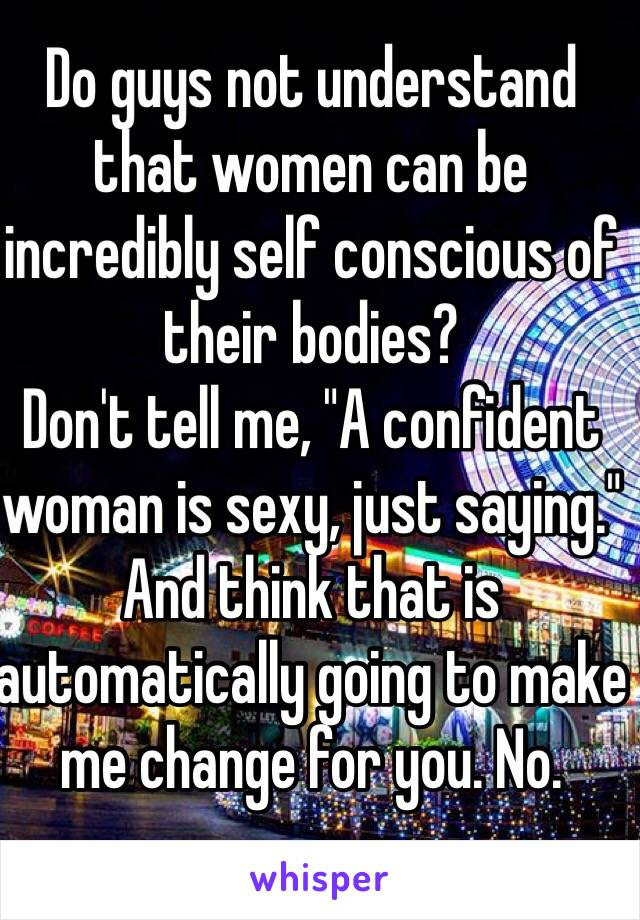 """Do guys not understand that women can be incredibly self conscious of their bodies?  Don't tell me, """"A confident woman is sexy, just saying."""" And think that is automatically going to make me change for you. No."""