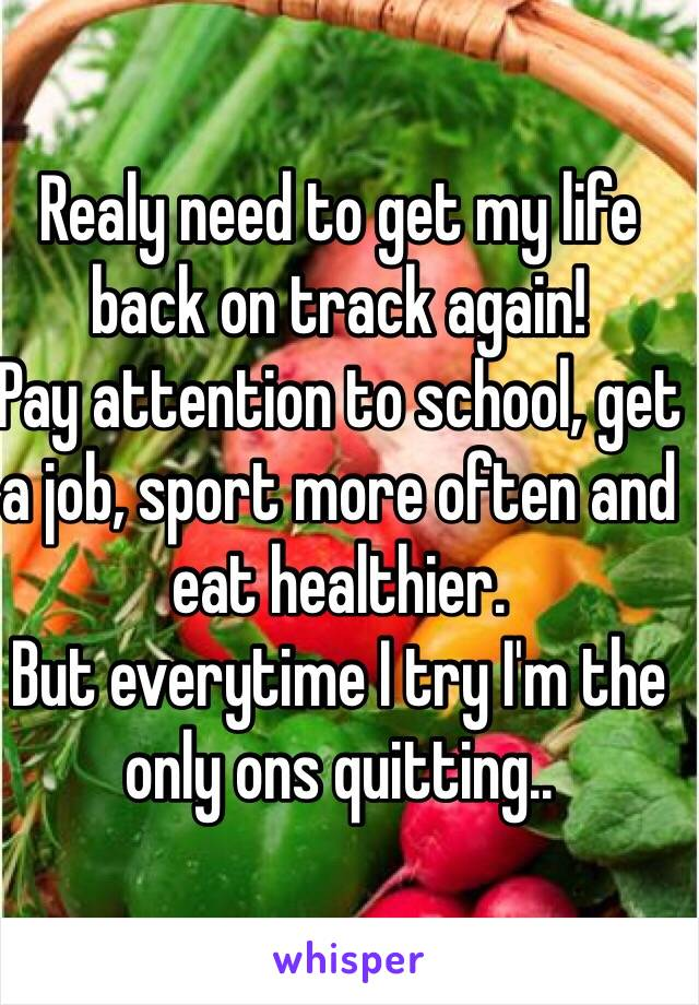 Realy need to get my life back on track again!  Pay attention to school, get a job, sport more often and eat healthier.  But everytime I try I'm the only ons quitting..