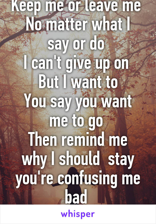 Keep me or leave me  No matter what I say or do  I can't give up on  But I want to You say you want me to go  Then remind me why I should  stay you're confusing me bad