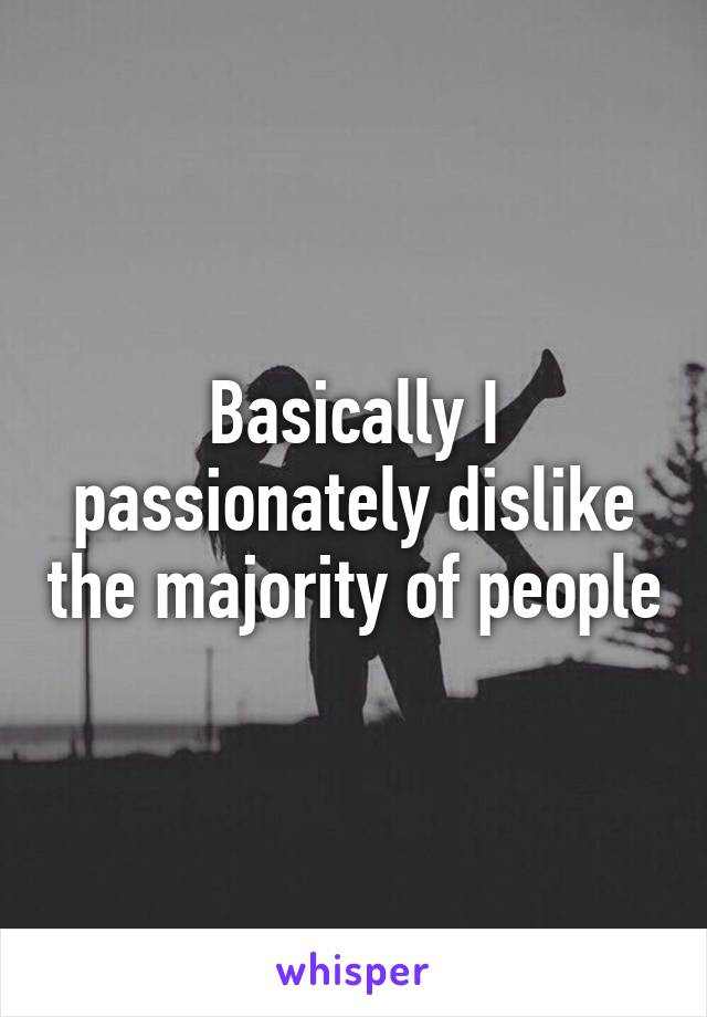 Basically I passionately dislike the majority of people