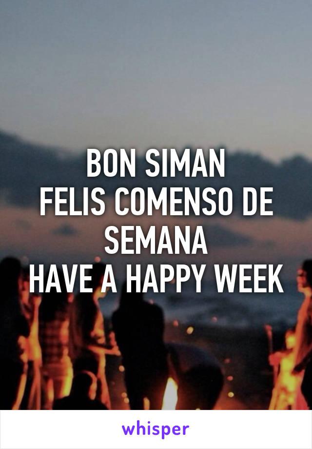 BON SIMAN FELIS COMENSO DE SEMANA HAVE A HAPPY WEEK