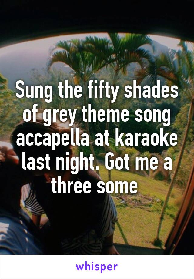 Sung the fifty shades of grey theme song accapella at karaoke last night. Got me a three some