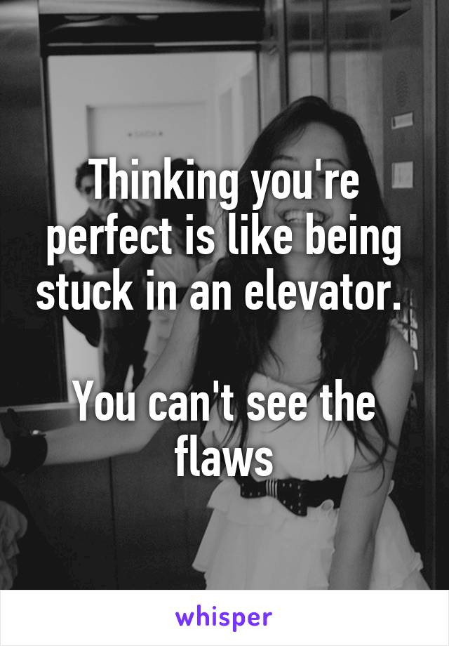 Thinking you're perfect is like being stuck in an elevator.   You can't see the flaws