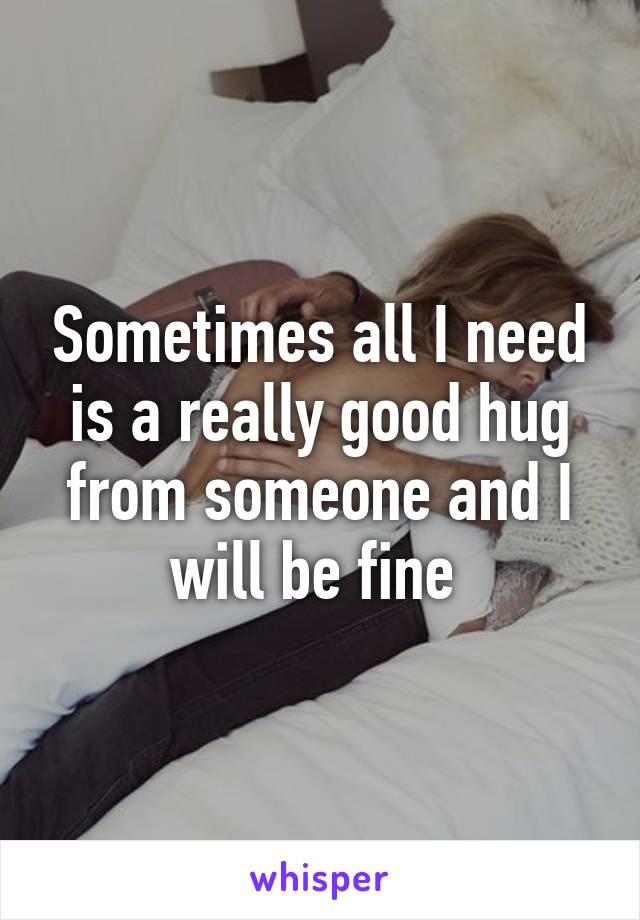 Sometimes all I need is a really good hug from someone and I will be fine