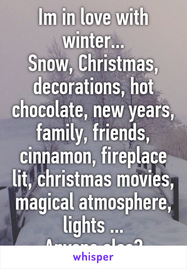 Im in love with winter... Snow, Christmas, decorations, hot chocolate, new years, family, friends, cinnamon, fireplace lit, christmas movies, magical atmosphere, lights ... Anyone else?