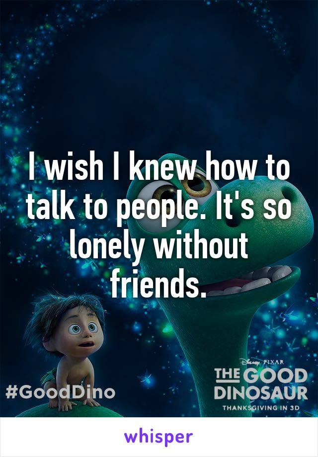 I wish I knew how to talk to people. It's so lonely without friends.
