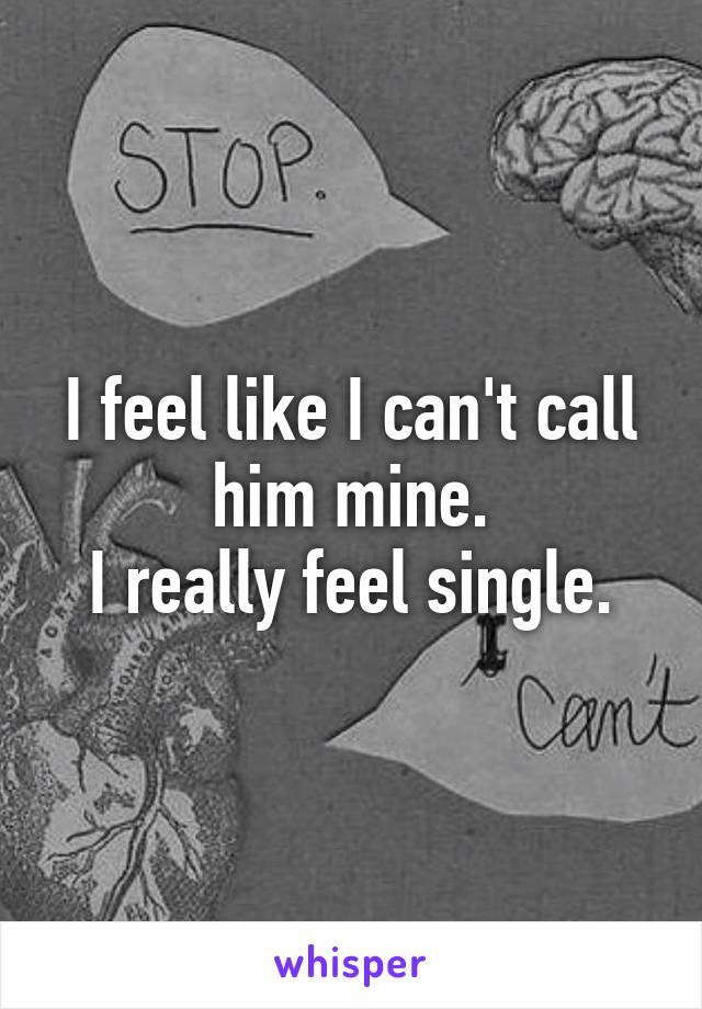 I feel like I can't call him mine. I really feel single.