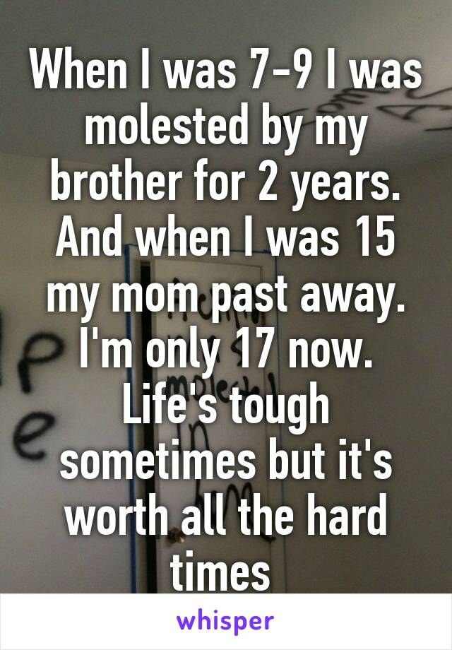 When I was 7-9 I was molested by my brother for 2 years. And when I was 15 my mom past away. I'm only 17 now. Life's tough sometimes but it's worth all the hard times