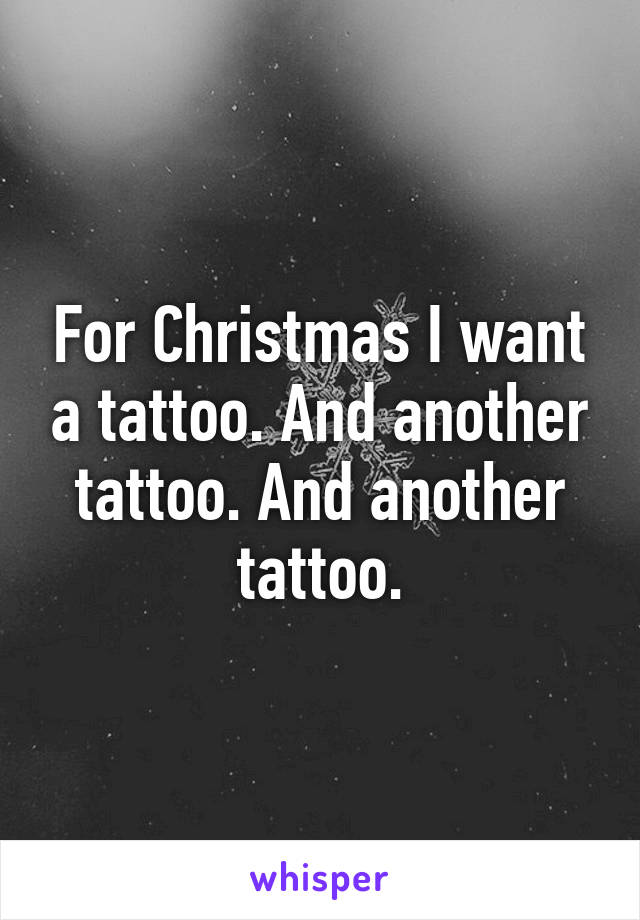 For Christmas I want a tattoo. And another tattoo. And another tattoo.