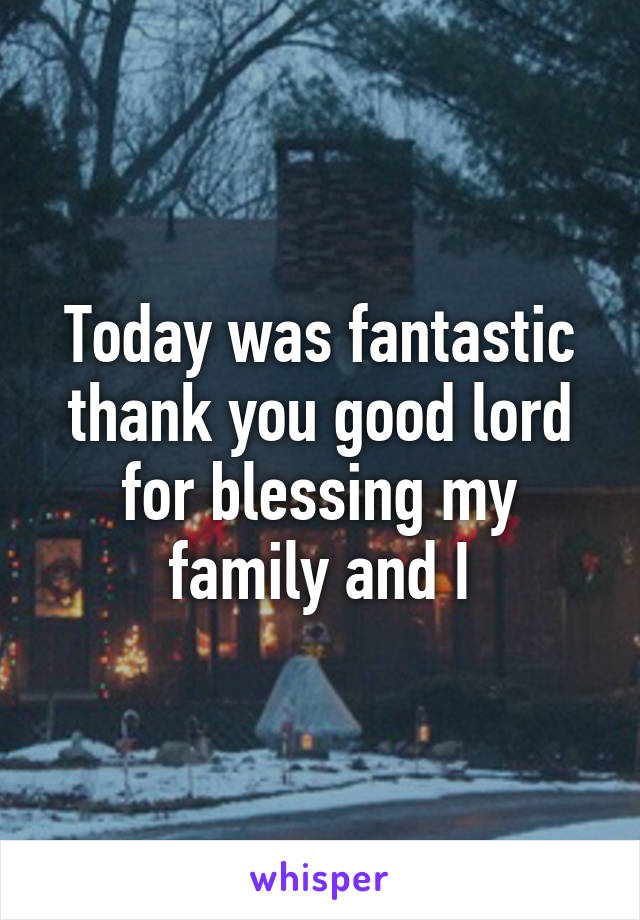 Today was fantastic thank you good lord for blessing my family and I