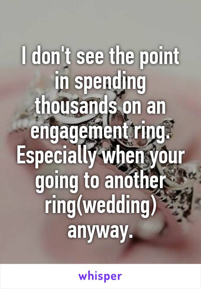 I don't see the point in spending thousands on an engagement ring. Especially when your going to another ring(wedding) anyway.