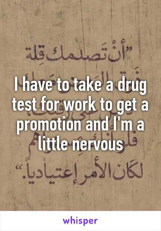 I have to take a drug test for work to get a promotion and I'm a little nervous