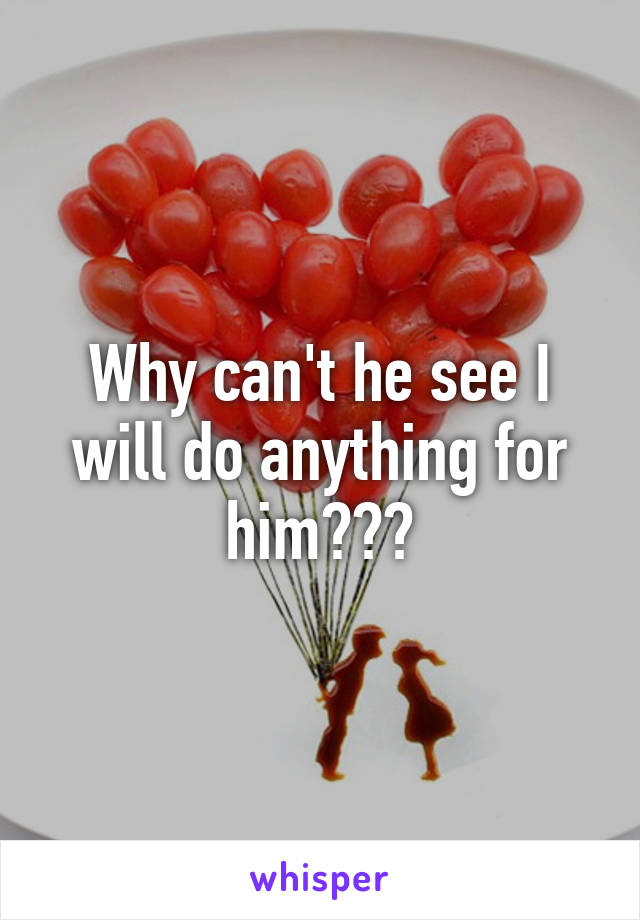 Why can't he see I will do anything for him???