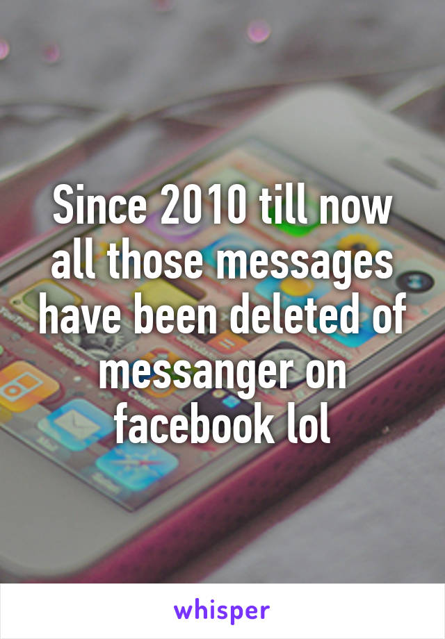 Since 2010 till now all those messages have been deleted of messanger on facebook lol