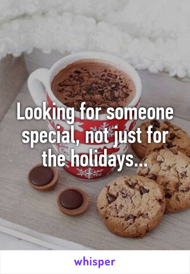 Looking for someone special, not just for the holidays...