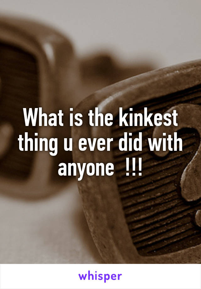 What is the kinkest thing u ever did with anyone  !!!