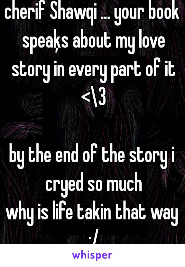 cherif Shawqi ... your book speaķs about my love story in every part of it <\3  by the end of the story i cryed so much why is life takin that way :/