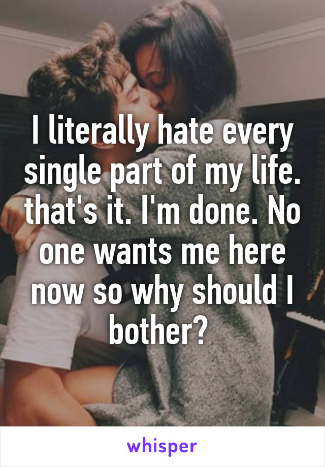 I literally hate every single part of my life. that's it. I'm done. No one wants me here now so why should I bother?