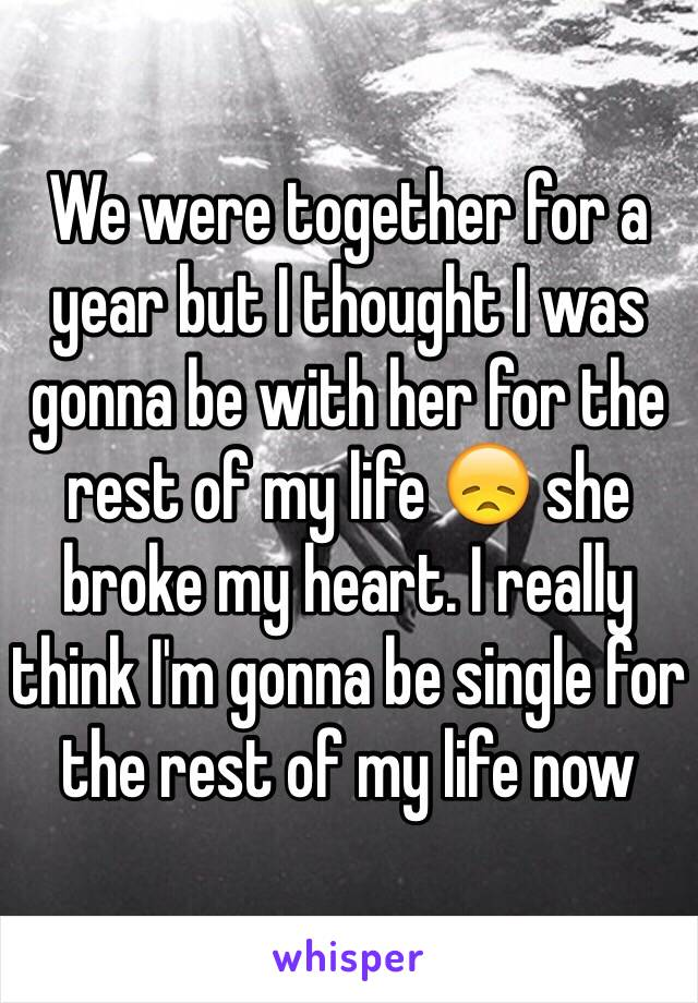 We were together for a year but I thought I was gonna be with her for the rest of my life 😞 she broke my heart. I really think I'm gonna be single for the rest of my life now