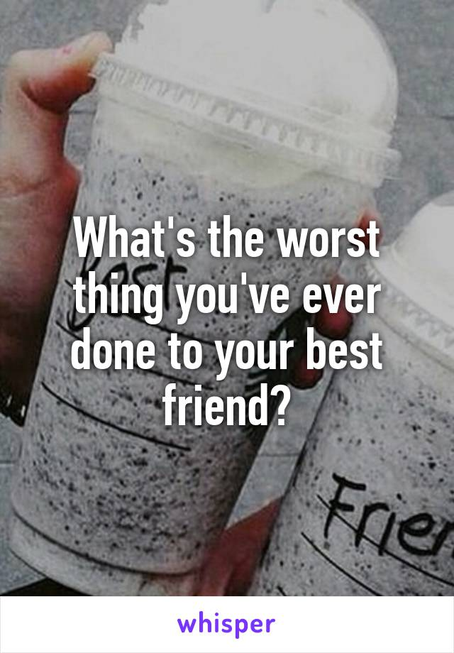 What's the worst thing you've ever done to your best friend?