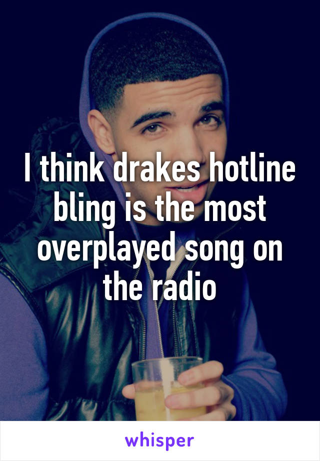 I think drakes hotline bling is the most overplayed song on the radio