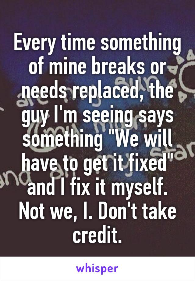 """Every time something of mine breaks or needs replaced, the guy I'm seeing says something """"We will have to get it fixed"""" and I fix it myself. Not we, I. Don't take credit."""