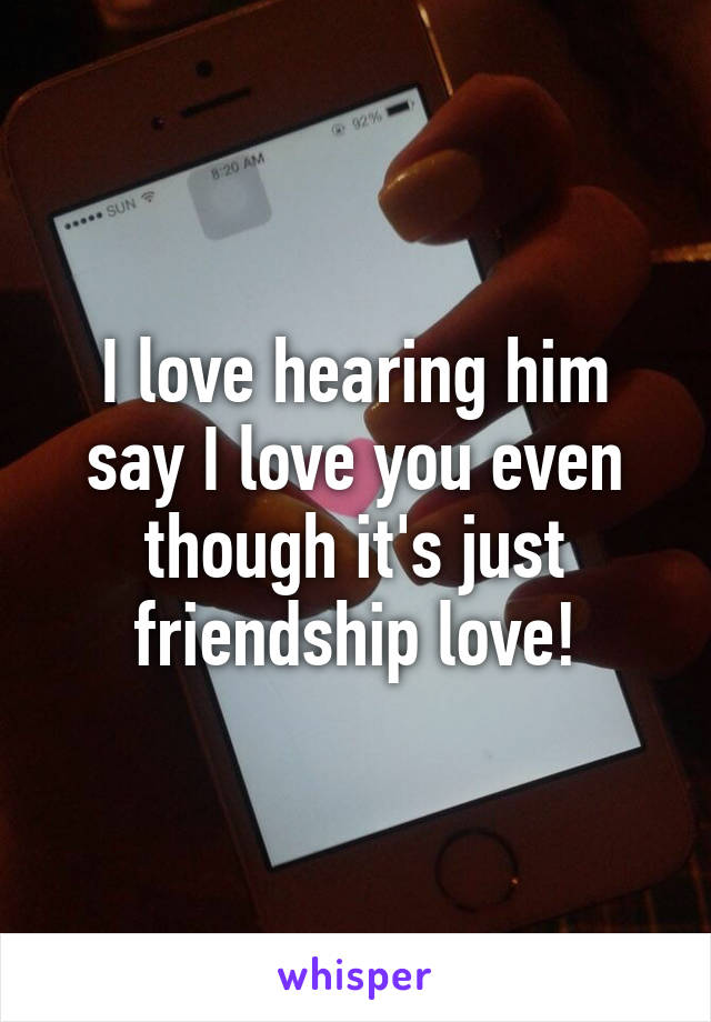 I love hearing him say I love you even though it's just friendship love!
