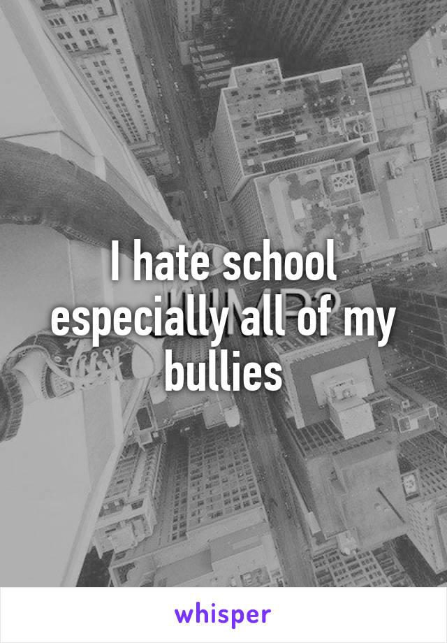 I hate school especially all of my bullies
