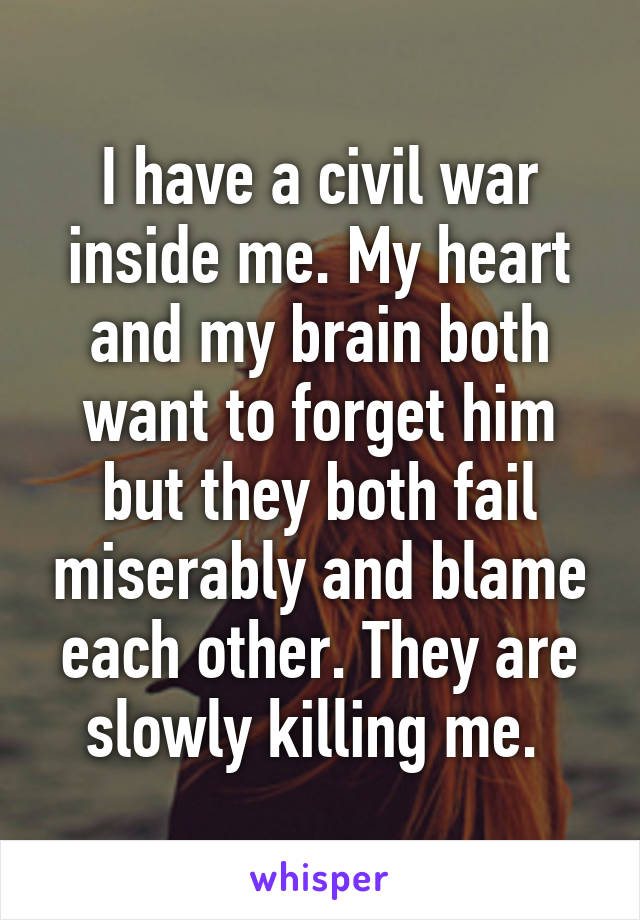 I have a civil war inside me. My heart and my brain both want to forget him but they both fail miserably and blame each other. They are slowly killing me.