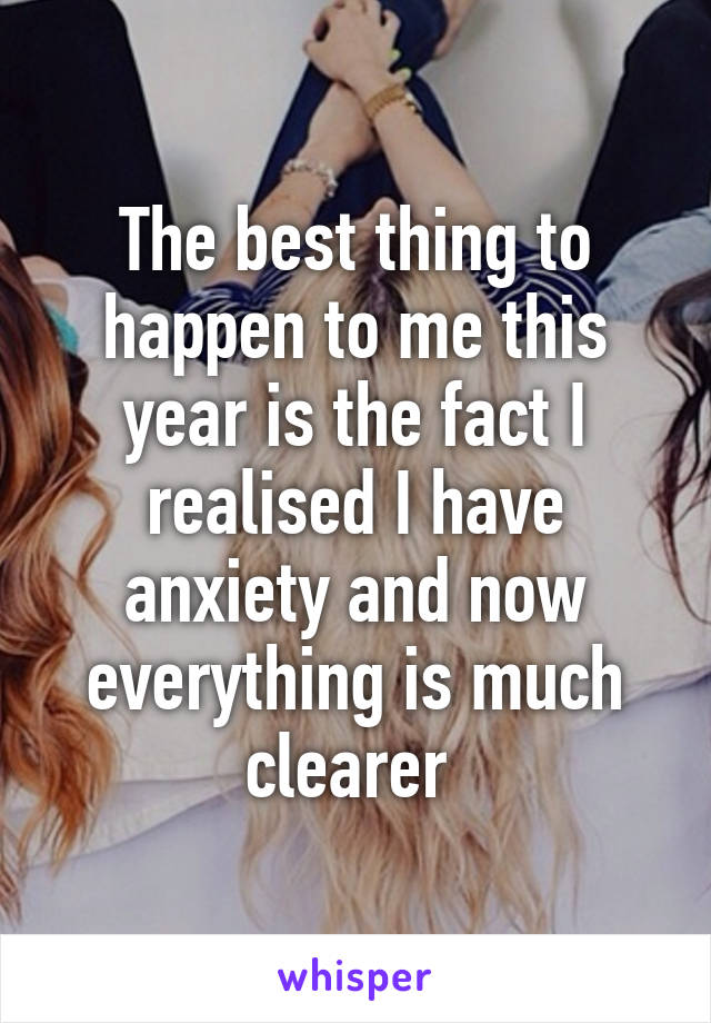 The best thing to happen to me this year is the fact I realised I have anxiety and now everything is much clearer