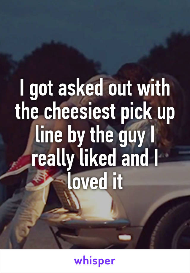 I got asked out with the cheesiest pick up line by the guy I really liked and I loved it