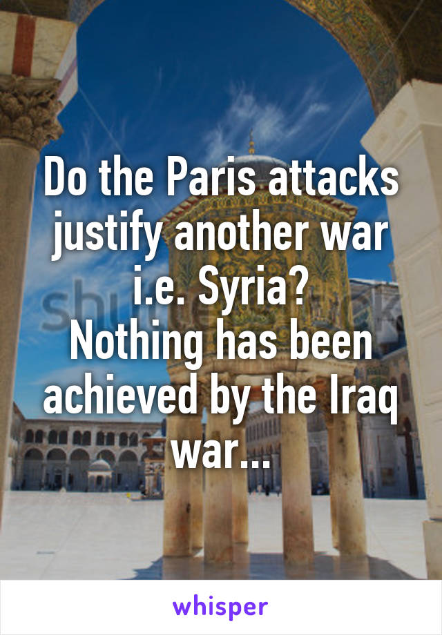 Do the Paris attacks justify another war i.e. Syria? Nothing has been achieved by the Iraq war...