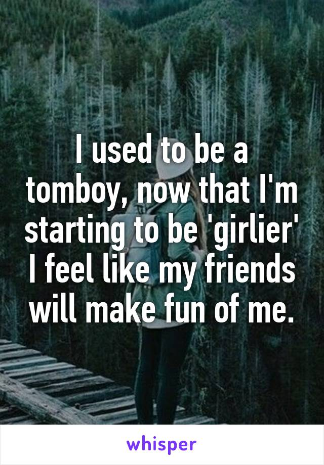 I used to be a tomboy, now that I'm starting to be 'girlier' I feel like my friends will make fun of me.