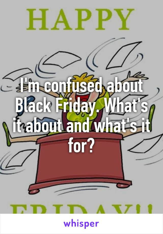 I'm confused about Black Friday. What's it about and what's it for?